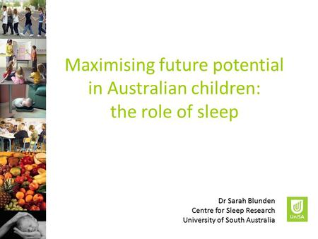 Maximising future potential in Australian children: the role of sleep Dr Sarah Blunden Centre for Sleep Research University of South Australia.