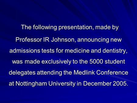 The following presentation, made by Professor IR Johnson, announcing new admissions tests for medicine and dentistry, was made exclusively to the 5000.