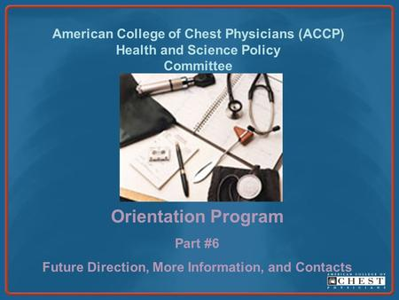 American College of Chest Physicians (ACCP) Health and Science Policy Committee Orientation Program Part #6 Future Direction, More Information, and Contacts.