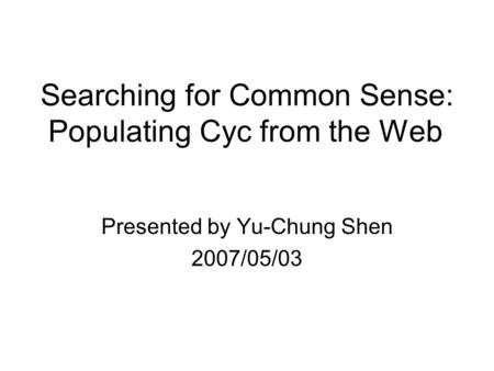 Searching for Common Sense: Populating Cyc from the Web Presented by Yu-Chung Shen 2007/05/03.