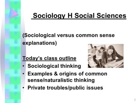 1 Sociology H Social Sciences (Sociological versus common sense explanations) Today's class outline Sociological thinking Examples & origins of common.