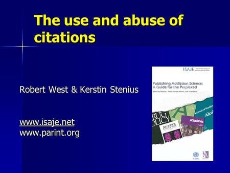 The use and abuse of citations Robert West & Kerstin Stenius www.isaje.net www.parint.org.