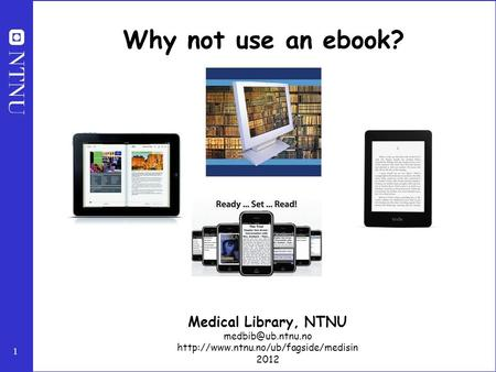1 Why not use an ebook? Medical Library, NTNU  2012.