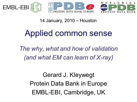 Applied common sense The why, what and how of validation (and what EM can learn of X-ray) Gerard J. Kleywegt Protein Data Bank in Europe EMBL-EBI, Cambridge,