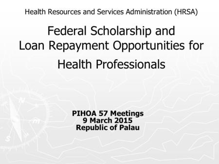 Health Resources and Services Administration (HRSA) Federal Scholarship and Loan Repayment Opportunities for Health Professionals PIHOA 57 Meetings 9 March.