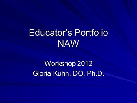 Educator's Portfolio NAW Workshop 2012 Gloria Kuhn, DO, Ph.D,