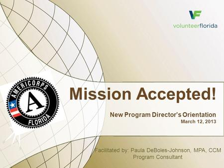 Mission Accepted! New Program Director's Orientation March 12, 2013 Facilitated by: Paula DeBoles-Johnson, MPA, CCM Program Consultant.