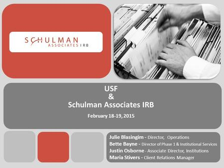 USF & Schulman Associates IRB February 18-19, 2015 Julie Blasingim - Director, Operations Bette Bayne - Director of Phase 1 & Institutional Services Justin.