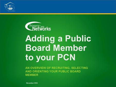 Adding a Public Board Member to your PCN AN OVERVIEW OF RECRUITING, SELECTING AND ORIENTING YOUR PUBLIC BOARD MEMBER November 2014.