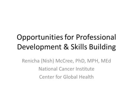 Opportunities for Professional Development & Skills Building Renicha (Nish) McCree, PhD, MPH, MEd National Cancer Institute Center for Global Health.