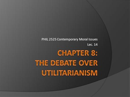 PHIL 2525 Contemporary Moral Issues Lec. 14 Recapping... 3 main points of Utilitarianism:  Actions are judged right or wrong solely on the basis of.