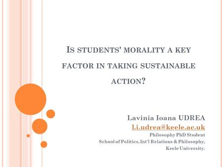 I S STUDENTS ' MORALITY A KEY FACTOR IN TAKING SUSTAINABLE ACTION ? Lavinia Ioana UDREA Philosophy PhD Student School of Politics,