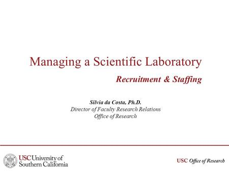 Managing a Scientific Laboratory Recruitment & Staffing Silvia da Costa, Ph.D. Director of Faculty Research Relations Office of Research.