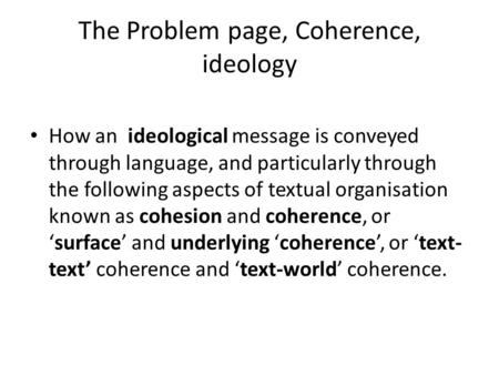 The Problem page, Coherence, ideology How an ideological message is conveyed through language, and particularly through the following aspects of textual.