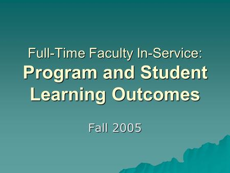 Full-Time Faculty In-Service: Program and Student Learning Outcomes Fall 2005.