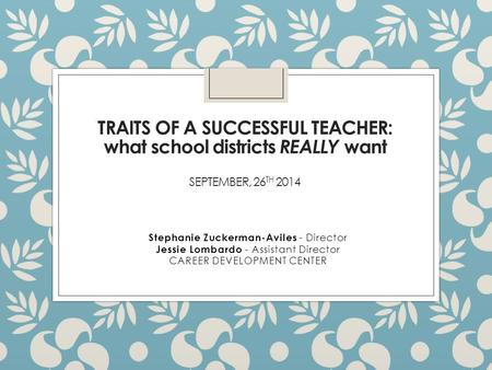 TRAITS OF A SUCCESSFUL TEACHER: what school districts REALLY want SEPTEMBER, 26 TH 2014 Stephanie Zuckerman-Aviles - Director Jessie Lombardo - Assistant.