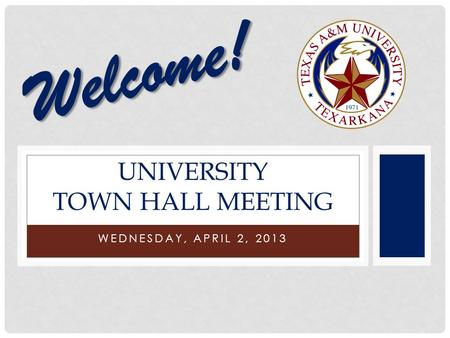 WEDNESDAY, APRIL 2, 2013 UNIVERSITY TOWN HALL MEETING Welcome!