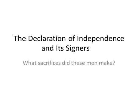 The Declaration of Independence and Its Signers What sacrifices did these men make?