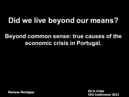 Did we live beyond our means? Beyond common sense: true causes of the economic crisis in Portugal. EU in Crisis CEO Conference 2012 Mariana Mortágua.