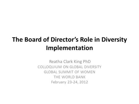 The Board of Director's Role in Diversity Implementation Reatha Clark King PhD COLLOQUIUM ON GLOBAL DIVERSITY GLOBAL SUMMIT OF WOMEN THE WORLD BANK February.