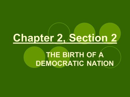 Chapter 2, Section 2 THE BIRTH OF A DEMOCRATIC NATION.