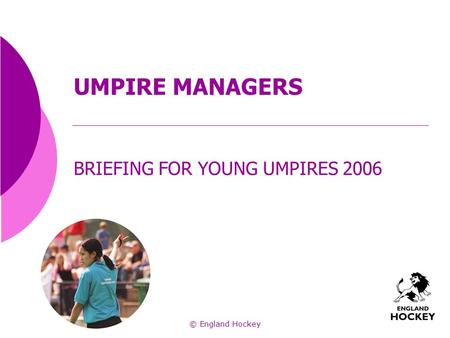 UMPIRE MANAGERS BRIEFING FOR YOUNG UMPIRES 2006 © England Hockey.