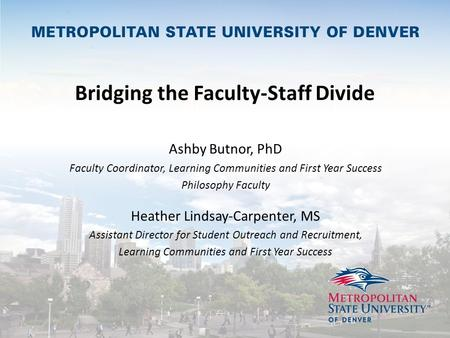 Bridging the Faculty-Staff Divide Ashby Butnor, PhD Faculty Coordinator, Learning Communities and First Year Success Philosophy Faculty Heather Lindsay-Carpenter,