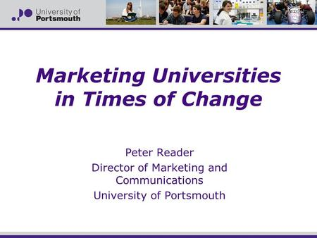 Marketing Universities in Times of Change Peter Reader Director of Marketing and Communications University of Portsmouth.