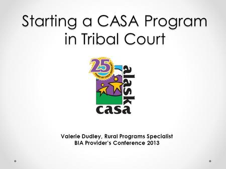 Starting a CASA Program in Tribal Court Valerie Dudley, Rural Programs Specialist BIA Provider's Conference 2013.