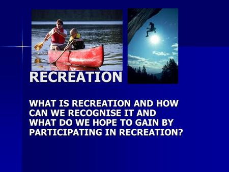RECREATION WHAT IS RECREATION AND HOW CAN WE RECOGNISE IT AND WHAT DO WE HOPE TO GAIN BY PARTICIPATING IN RECREATION?