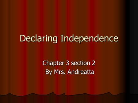 Declaring Independence Chapter 3 section 2 By Mrs. Andreatta By Mrs. Andreatta.