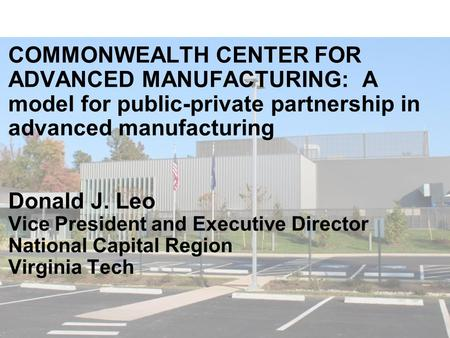COMMONWEALTH CENTER FOR ADVANCED MANUFACTURING: A model for public-private partnership in advanced manufacturing Donald J. Leo Vice President and Executive.