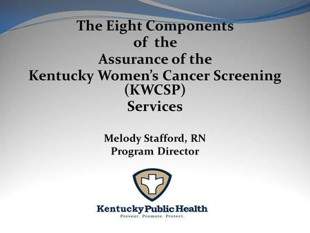 The Eight Components of the Assurance of the Kentucky Women's Cancer Screening (KWCSP) Services Melody Stafford, RN Program Director.