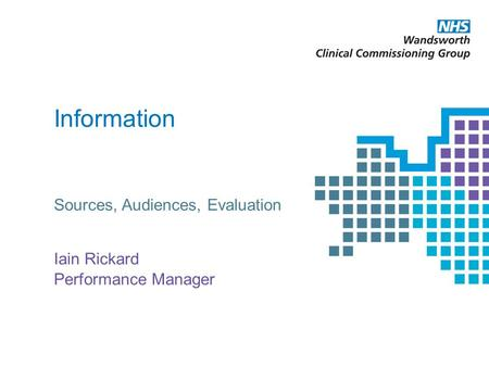 Information Sources, Audiences, Evaluation Iain Rickard Performance Manager.