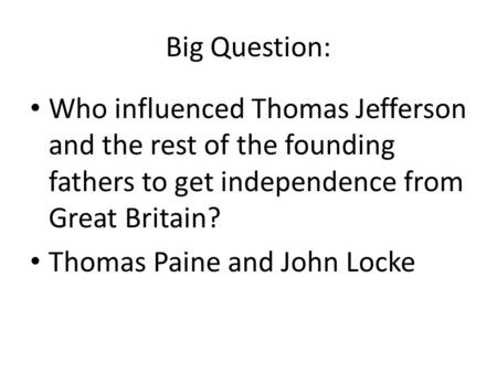 Big Question: Who influenced Thomas Jefferson and the rest of the founding fathers to get independence from Great Britain? Thomas Paine and John Locke.