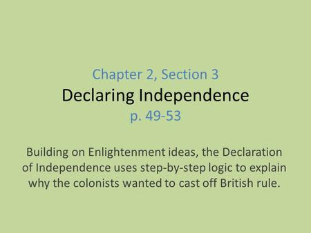 Chapter 2, Section 3 Declaring Independence p. 49-53 Building on Enlightenment ideas, the Declaration of Independence uses step-by-step logic to explain.