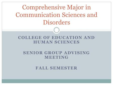 COLLEGE OF EDUCATION AND HUMAN SCIENCES SENIOR GROUP ADVISING MEETING FALL SEMESTER Comprehensive Major in Communication Sciences and Disorders.
