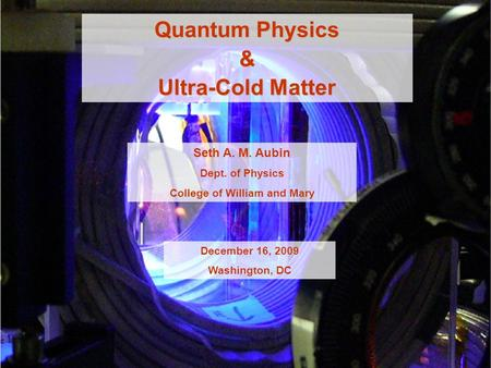 Quantum Physics & Ultra-Cold Matter Seth A. M. Aubin Dept. of Physics College of William and Mary December 16, 2009 Washington, DC.