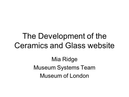 The Development of the Ceramics and Glass website Mia Ridge Museum Systems Team Museum of London.