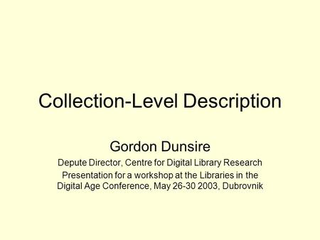 Collection-Level Description Gordon Dunsire Depute Director, Centre for Digital Library Research Presentation for a workshop at the Libraries in the Digital.