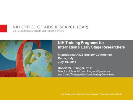 NIH Training Programs for International Early Stage Researchers International AIDS Society Conference Rome, Italy July 19, 2011 Robert W. Eisinger, Ph.D.