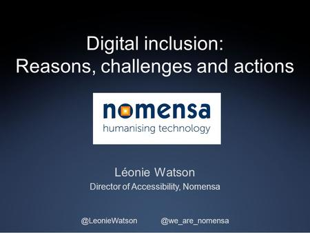 Digital inclusion: Reasons, challenges and actions Léonie Watson Director of