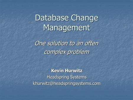 Database Change Management One solution to an often complex problem Kevin Hurwitz Headspring Systems