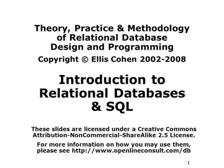1 Theory, Practice & Methodology of Relational Database Design and Programming Copyright © Ellis Cohen 2002-2008 Introduction to Relational Databases &