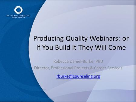 Producing Quality Webinars: or If You Build It They Will Come Rebecca Daniel-Burke, PhD Director, Professional Projects & Career Services