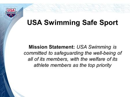 USA Swimming Safe Sport Mission Statement: USA Swimming is committed to safeguarding the well-being of all of its members, with the welfare of its athlete.