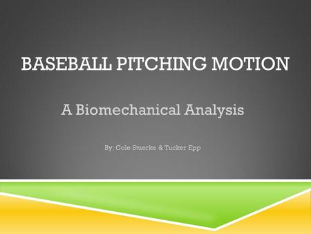 BASEBALL PITCHING MOTION A Biomechanical Analysis By: Cole Stuerke & Tucker Epp.