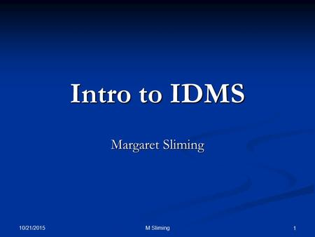 10/21/2015 M Sliming 1 Intro to IDMS Margaret Sliming.
