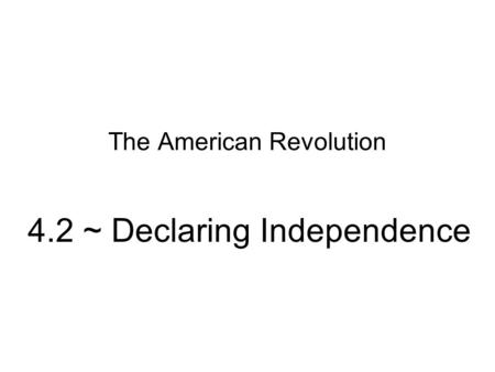 The American Revolution 4.2 ~ Declaring Independence.