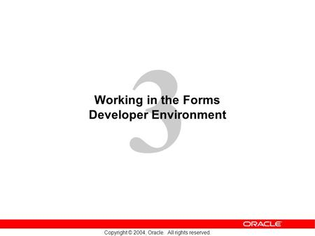 3 Copyright © 2004, Oracle. All rights reserved. Working in the Forms Developer Environment.